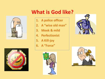 "What is God like? 1.A police officer 2.A ""wise old man"" 3.Meek & mild 4.Perfectionist 5.A Kill-joy 6.A ""Force"""