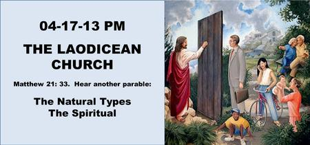 04-17-13 PM THE LAODICEAN CHURCH Matthew 21: 33. Hear another parable: The Natural Types The Spiritual.