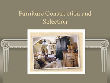 Furniture Construction and Selection. 1. Qualities of Hardwoods Greater dimensional stability Less pitch More durability Harder Holds nails and screws.