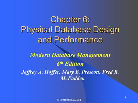 1 © Prentice Hall, 2002 Chapter 6: Physical Database Design and Performance Modern Database Management 6 th Edition Jeffrey A. Hoffer, Mary B. Prescott,