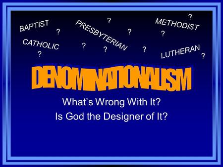 What's Wrong With It? Is God the Designer of It? BAPTIST METHODIST CATHOLIC PRESBYTERIAN LUTHERAN ? ? ? ?? ? ? ? ? ?