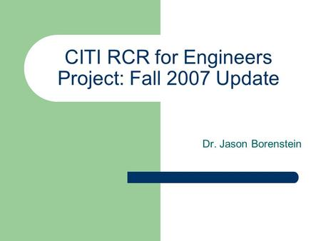 CITI RCR for Engineers Project: Fall 2007 Update Dr. Jason Borenstein.