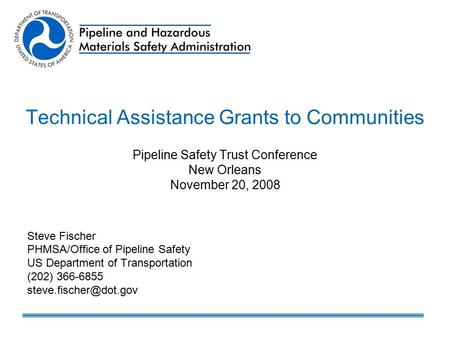Technical Assistance Grants to Communities Pipeline Safety Trust Conference New Orleans November 20, 2008 Steve Fischer PHMSA/Office of Pipeline Safety.