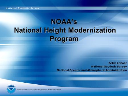 NOAA's National Height Modernization Program Zelda LeCoat National Geodetic Survey National Oceanic and Atmospheric Administration.