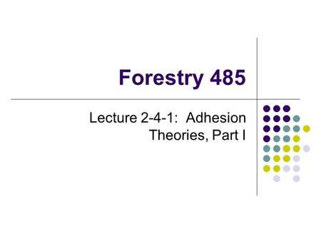 Forestry 485 Lecture 2-4-1: Adhesion Theories, Part I.