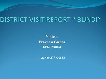 Visitor Praveen Gupta DPM- NRHM 23 rd to 27 th Oct 13.