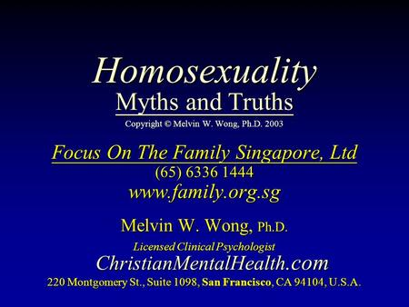 Homosexuality Myths and Truths Homosexuality Myths and Truths Copyright © Melvin W. Wong, Ph.D. 2003 Focus On The Family Singapore, Ltd (65) 6336 1444.