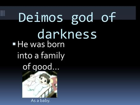 Deimos god of darkness  He was born into a family of good… As a baby.