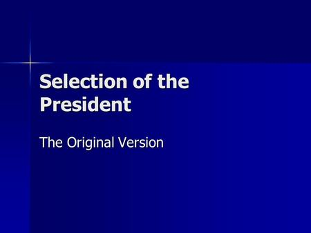 Selection of the President The Original Version. If you were to start from scratch designing a presidency today, how would you elect a president? Why?