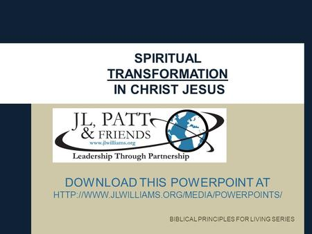 SPIRITUAL TRANSFORMATION IN CHRIST JESUS DOWNLOAD THIS POWERPOINT AT  BIBLICAL PRINCIPLES FOR LIVING SERIES.
