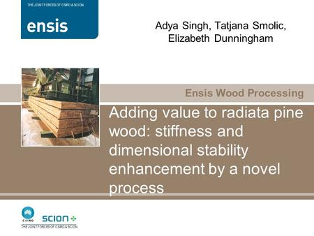 Ensis Wood Processing THE JOINT FORCES OF CSIRO & SCION Adding value to radiata pine wood: stiffness and dimensional stability enhancement by a novel process.