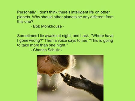 Personally, I don't think there's intelligent life on other planets. Why should other planets be any different from this one? - Bob Monkhouse - Sometimes.