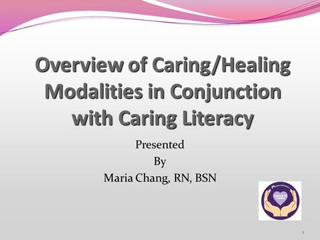 1 Overview of Caring/Healing Modalities in Conjunction with Caring Literacy Presented By Maria Chang, RN, BSN.