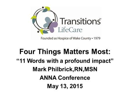 "Four Things Matters Most: ""11 Words with a profound impact"" Mark Philbrick,RN,MSN ANNA Conference May 13, 2015."