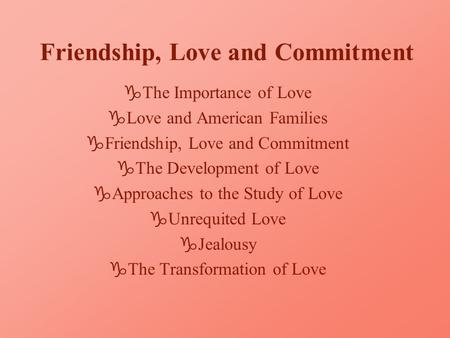 Friendship, Love and Commitment gThe Importance of Love gLove and American Families gFriendship, Love and Commitment gThe Development of Love gApproaches.