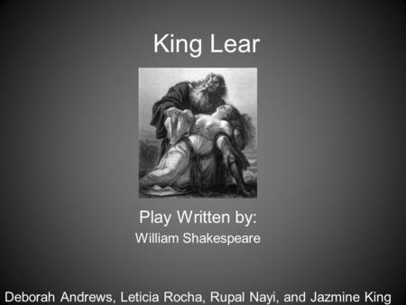 King Lear Play Written by: William Shakespeare Deborah Andrews, Leticia Rocha, Rupal Nayi, and Jazmine King.