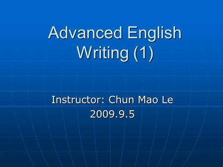 Advanced English Writing (1) Instructor: Chun Mao Le 2009.9.5.