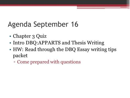 Agenda September 16 Chapter 3 Quiz Intro DBQ:APPARTS and Thesis Writing HW: Read through the DBQ Essay writing tips packet ▫Come prepared with questions.