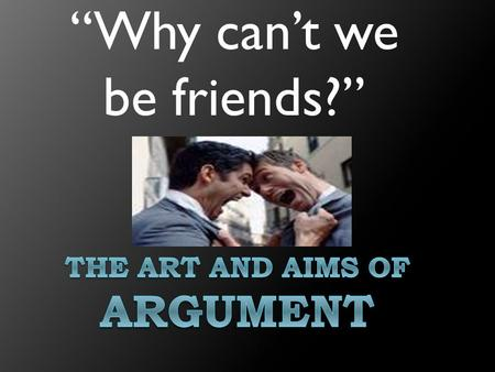"""Why can't we be friends?"". Most of the time, when we think of argument we think of something like this…"