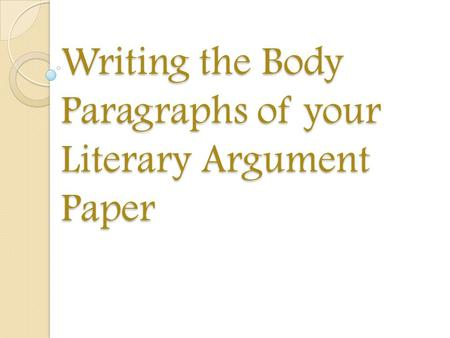 Writing the Body Paragraphs of your Literary Argument Paper.