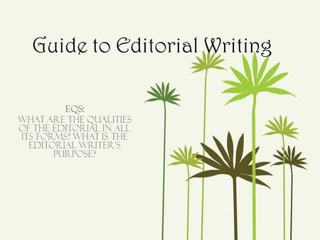 Guide to Editorial Writing EQs: What are the qualities of the editorial in all its forms? What is the editorial writer's purpose?