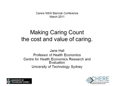 Carers NSW Biennial Conference March 2011 Making Caring Count the cost and value of caring. Jane Hall Professor of Health Economics Centre for Health Economics.