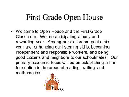 First Grade Open House Welcome to Open House and the First Grade Classroom. We are anticipating a busy and rewarding year. Among our classroom goals this.