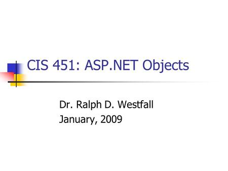 CIS 451: ASP.NET Objects Dr. Ralph D. Westfall January, 2009.
