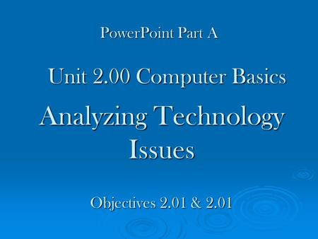 Analyzing Technology Issues Unit 2.00 Computer Basics Objectives 2.01 & 2.01 PowerPoint Part A.