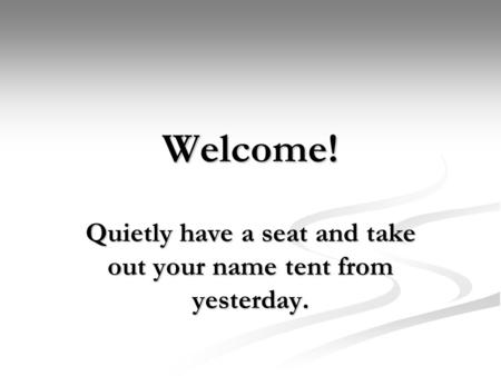 Welcome! Quietly have a seat and take out your name tent from yesterday.