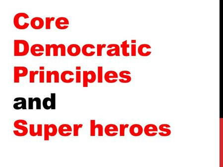 Core Democratic Principles and Super heroes What is a principle ?