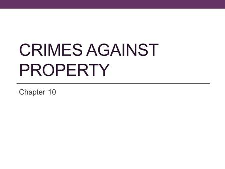 CRIMES AGAINST PROPERTY Chapter 10. Objectives Learn the two broad classifications of property crimes Be able to define and identify the elements of each.