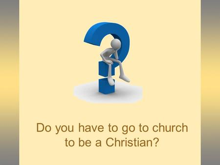 Do you have to go to church to be a Christian?.