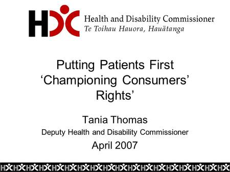 Putting Patients First 'Championing Consumers' Rights' Tania Thomas Deputy Health and Disability Commissioner April 2007.