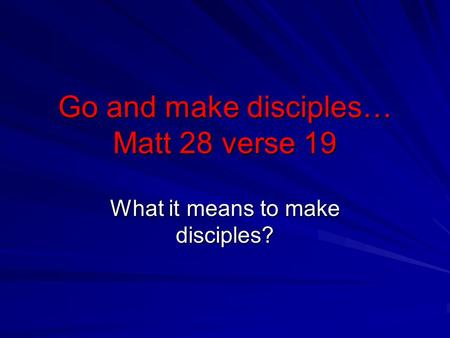 Go and make disciples… Matt 28 verse 19 What it means to make disciples?