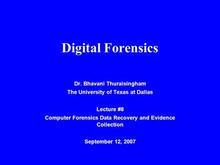 Digital Forensics Dr. Bhavani Thuraisingham The University of Texas at Dallas Lecture #8 Computer Forensics Data Recovery and Evidence Collection September.