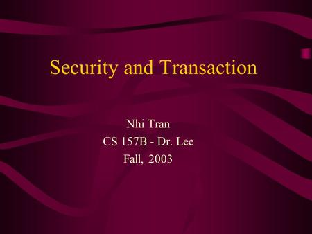 Security and Transaction Nhi Tran CS 157B - Dr. Lee Fall, 2003.