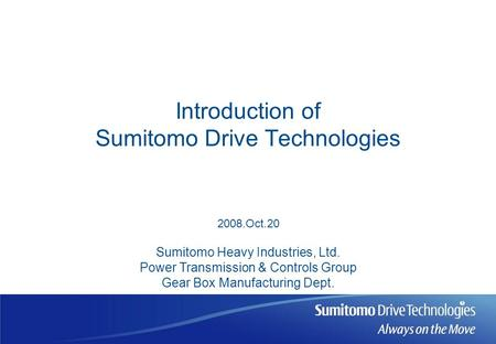 Introduction of Sumitomo Drive Technologies Sumitomo Heavy Industries, Ltd. Power Transmission & Controls Group Gear Box Manufacturing Dept. 2008.Oct.20.