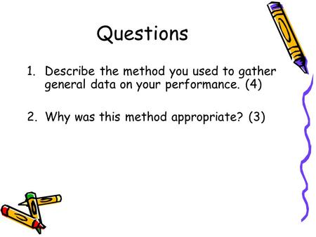 Questions 1.Describe the method you used to gather general data on your performance. (4) 2.Why was this method appropriate? (3)