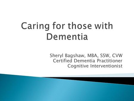 Sheryl Bagshaw, MBA, SSW, CVW Certified Dementia Practitioner Cognitive Interventionist.