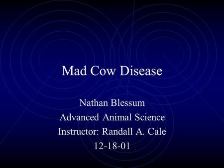 Mad Cow Disease Nathan Blessum Advanced Animal Science Instructor: Randall A. Cale 12-18-01.