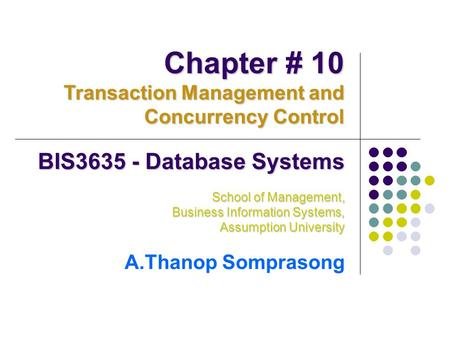 BIS3635 - Database Systems School of Management, Business Information Systems, Assumption University A.Thanop Somprasong Chapter # 10 Transaction Management.