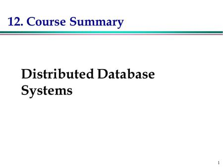1 12. Course Summary Course Summary Distributed Database Systems.