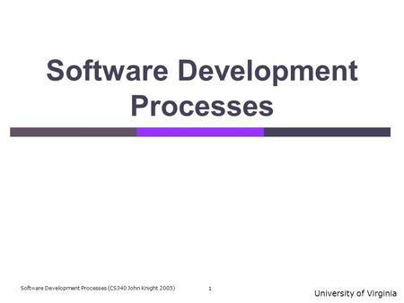 University of Virginia Software Development Processes (CS340 John Knight 2005) 1 Software Development Processes.