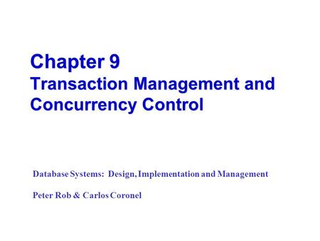 Chapter 9 Transaction Management and Concurrency Control Database Systems: Design, Implementation and Management Peter Rob & Carlos Coronel.