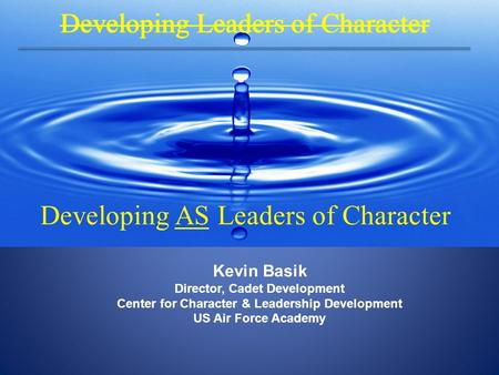 Kevin Basik Director, Cadet Development Center for Character & Leadership Development US Air Force Academy Developing Leaders of Character Developing AS.