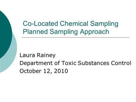 Co-Located Chemical Sampling Planned Sampling Approach Laura Rainey Department of Toxic Substances Control October 12, 2010.