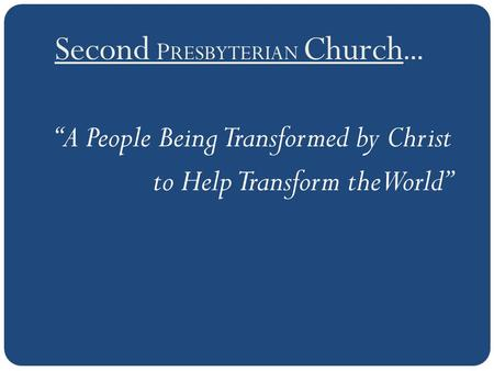 "Second P RESBYTERIAN Church … ""A People Being Transformed by Christ to Help Transform the World"""