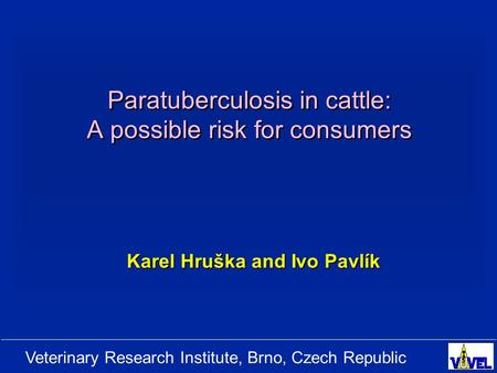 Veterinary Research Institute, Brno, Czech Republic Paratuberculosis in cattle: A possible risk for consumers Karel Hruška and Ivo Pavlík.