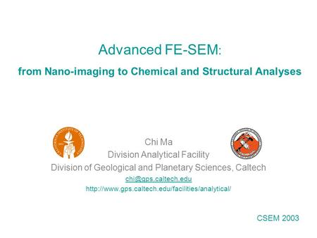 Advanced FE-SEM : from Nano-imaging to Chemical and Structural Analyses Chi Ma Division Analytical Facility Division of Geological and Planetary Sciences,